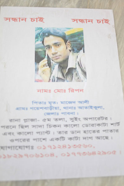 <p>SEEKING<br />NAME: Mo[hammad] Ripon<br />FATHER: Late Majed Ali<br />VILLAGE: Goyeshbaria, THANA: Ataikula, DISTRICT: Pabna<br />Rana Plaza, 5th floor, Sewing Operator<br />Was wearing black and white striped shirt and black trousers. Scar on upper part of right palm.<br />CONTACT: 01712413560, 01829706104, 01773642905<br /><br /></p>