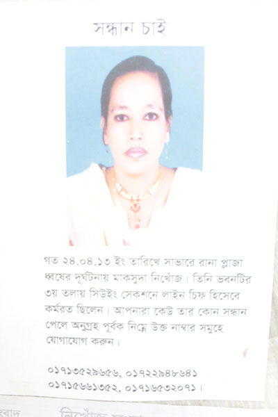 <p>SEEKING<br />Maksuda has been missing since last 24.04.13 when Rana Plaza in Savar collapsed. She worked as Line Chief in the Sewing Section on the 3rd floor. If anyone learns anything about her whereabouts, please contact [any of the] following numbers:<br />01713529656, 01722948641, 01715661352, 01774708268<br /><br /></p>