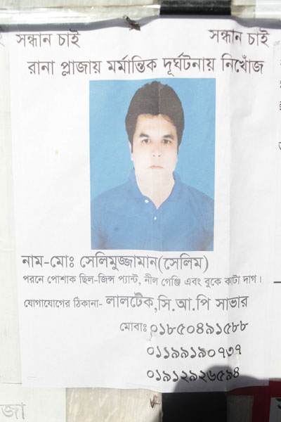 <p>SEEKING SEEKING<br />MISSING IN RANA PLAZA TRAGEDY<br />NAME: Mo[hammad] Selimuzzaman (Selim)<br />He was wearing a pair of jeans, blue T-shirt, and [has] scar on chest<br />CONTACT: Laltek, CRP, Savar<br />MOBI[LE]: 01850491588, 01199190737, 01912926594<br /><br /></p>