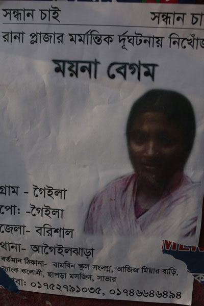 <p>SEEKING        SEEKING<br />Missing In Rana Plaza Tragedy<br />Moyna Begum<br />VILLAGE: Goila, POST [OFFICE]: Goila<br />DISTRICT: Barisal, THANA: Agailjhara<br />PRESENT ADDRESS: Near Bambin School<br />Aziz Mianr Bari, Bank Colony, Chapra Masjid, Savar<br />[MO]BI[LE]: 01752791035, 01746646494<br /><br /></p>