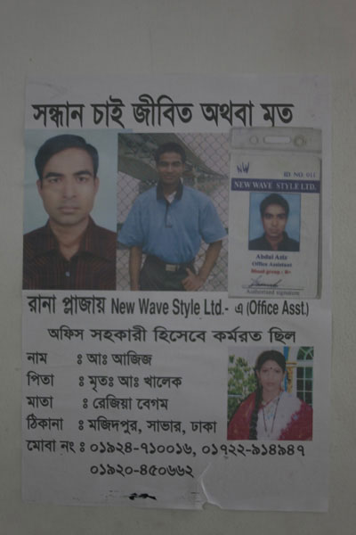 <p>SEEKING, DEAD OR ALIVE<br />In New Wave Style Ltd at Rana Plaza (Office Asst)<br />Was employed as Office Asst<br />NAME: A[bdul] Aziz<br />FATHER: Late A[bdul] Khaleq<br />MOTHER: Razia Begum<br />ADDRESS: Majidpur, Savar, Dhaka<br />MOBI[LE] NO: 01924-710016, 01722-914947, 01920-450662<br />[Photocopy of his Factory ID Card pasted on poster]<br />[Photo of a young woman pasted on poster, however, no information about her]<br /><br /></p>
