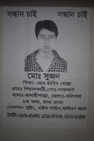 <p>SEEKING&nbsp;&nbsp; &nbsp;SEEKING<br />Mo[hammad] Shujon<br />FATHER: Mo[hammad] Habib Molla<br />VILLAGE: Shialkathi, POST [OFFICE]:&nbsp; Dandoaat<br />THANA: Banaripara, DISTRICT: Barisal<br />8th floor, Rana Plaza<br />SECTION: Sewing, H-Line, Iron Man<br />MOBILE: 01676-258543, 01716-547899, 01916-602533<br /><br /></p>